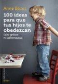 100 ideas para que tus hijos te obedezcan (sin gritos ni amenazas)