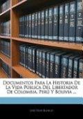 Documentos Para la Historia de la Vida Pública Del Libertador de Colombia, Perú Y Bolivia