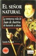 El señor natural. La venturosa vida de Juan de Austria: de bastardo a Alteza